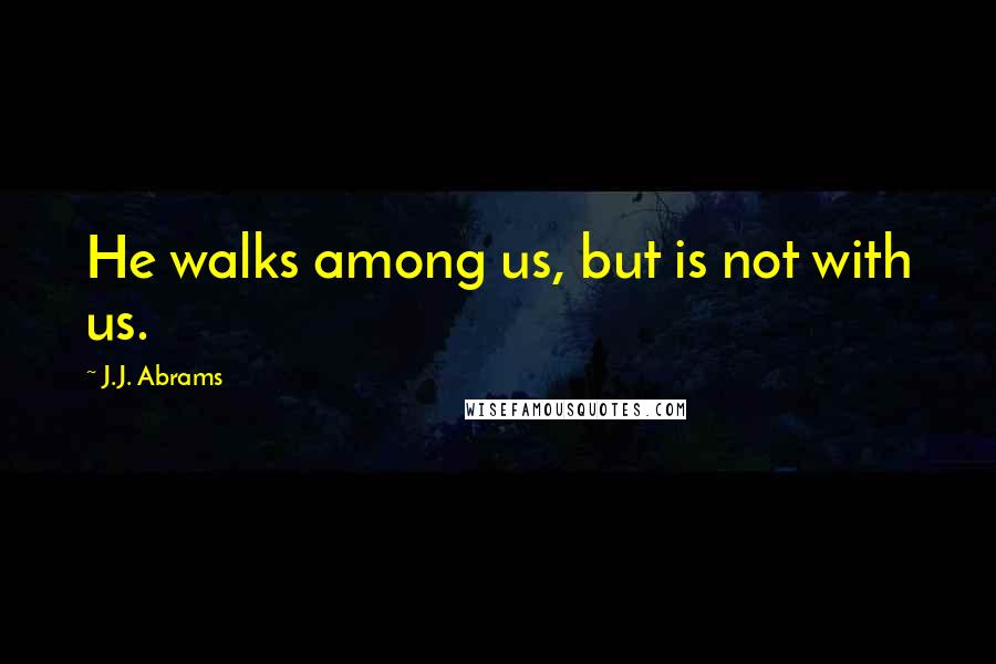 J.J. Abrams quotes: He walks among us, but is not with us.