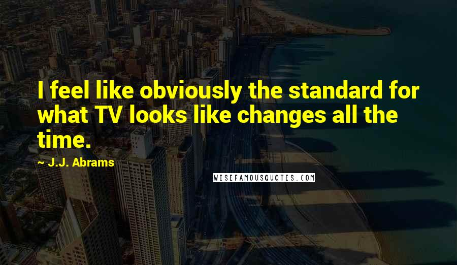 J.J. Abrams quotes: I feel like obviously the standard for what TV looks like changes all the time.
