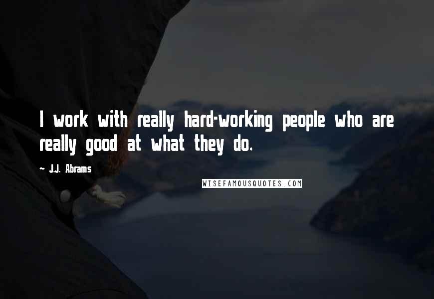 J.J. Abrams quotes: I work with really hard-working people who are really good at what they do.