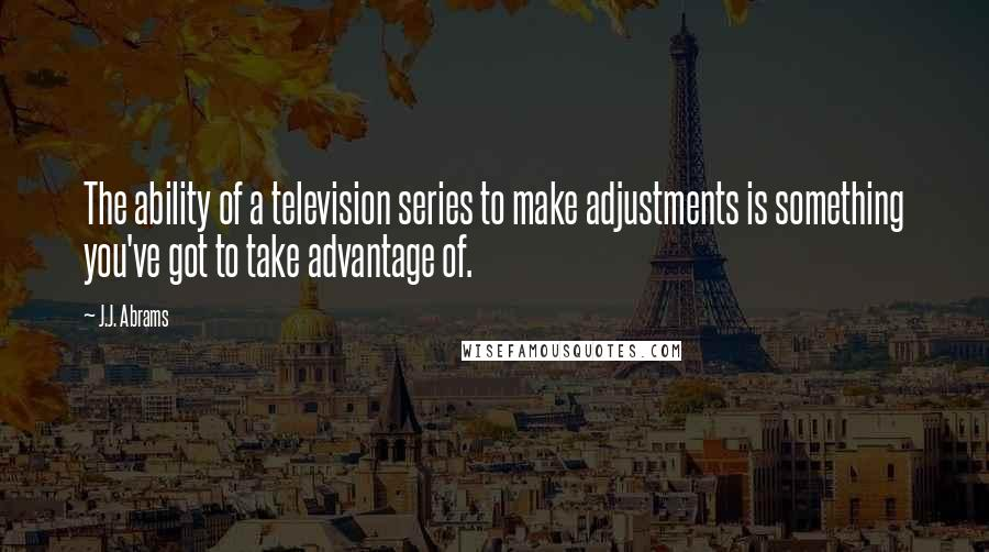 J.J. Abrams quotes: The ability of a television series to make adjustments is something you've got to take advantage of.