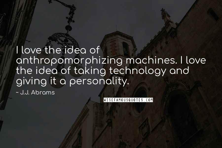 J.J. Abrams quotes: I love the idea of anthropomorphizing machines. I love the idea of taking technology and giving it a personality.