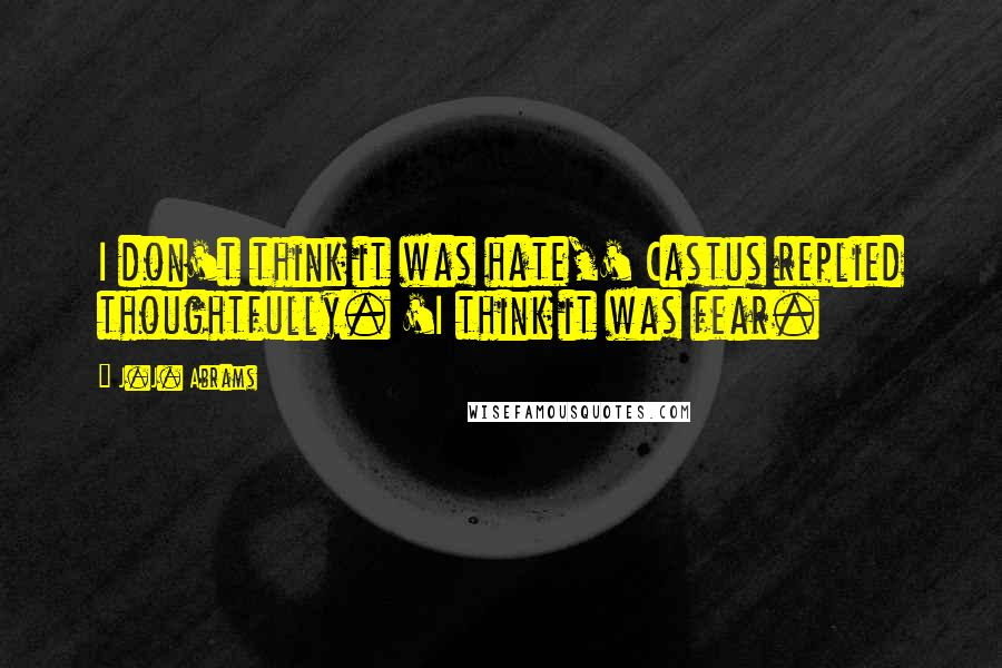 J.J. Abrams quotes: I don't think it was hate,' Castus replied thoughtfully. 'I think it was fear.