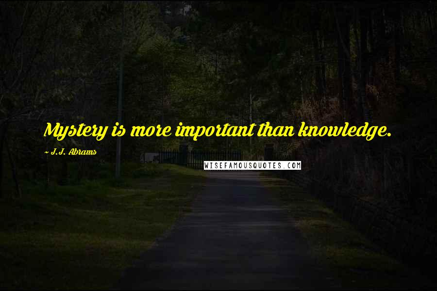 J.J. Abrams quotes: Mystery is more important than knowledge.
