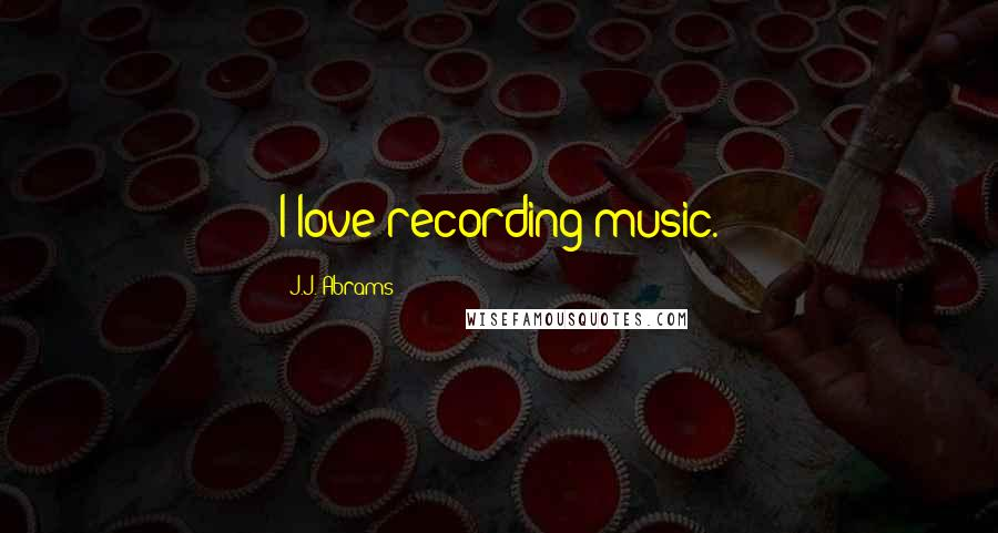 J.J. Abrams quotes: I love recording music.