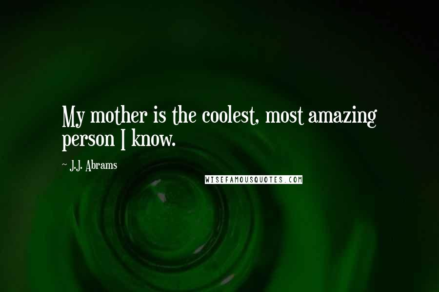 J.J. Abrams quotes: My mother is the coolest, most amazing person I know.