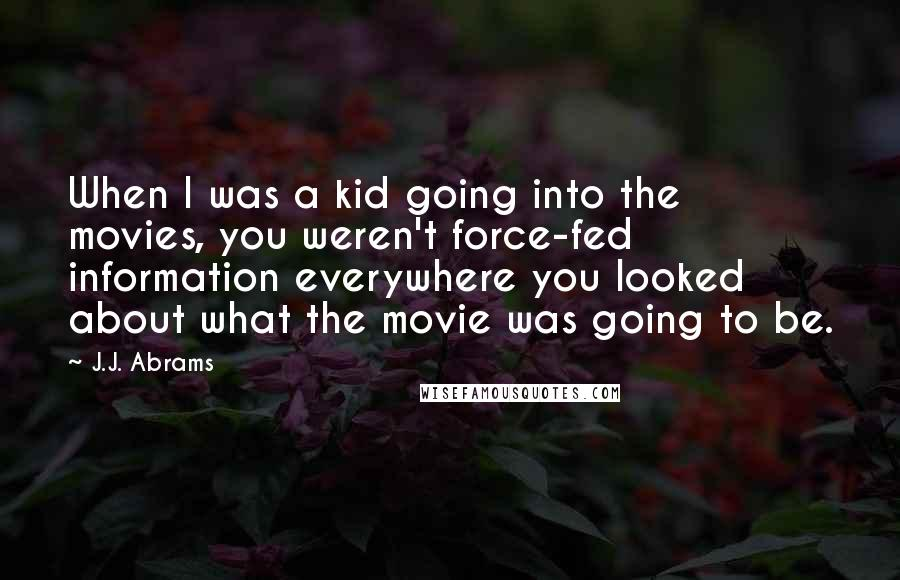 J.J. Abrams quotes: When I was a kid going into the movies, you weren't force-fed information everywhere you looked about what the movie was going to be.