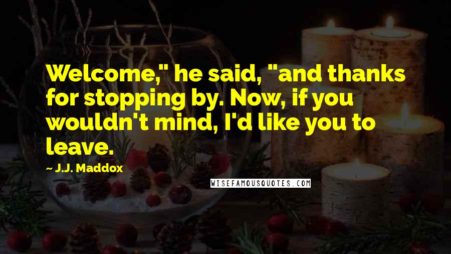 """J.J. Maddox quotes: Welcome,"""" he said, """"and thanks for stopping by. Now, if you wouldn't mind, I'd like you to leave."""