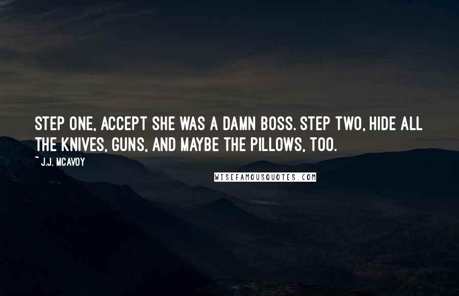J.J. McAvoy quotes: Step one, accept she was a damn boss. Step two, hide all the knives, guns, and maybe the pillows, too.