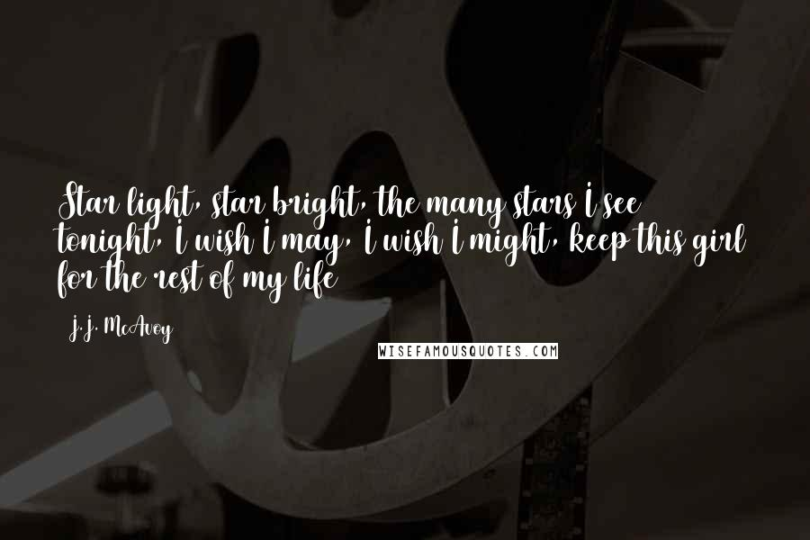 J.J. McAvoy quotes: Star light, star bright, the many stars I see tonight, I wish I may, I wish I might, keep this girl for the rest of my life