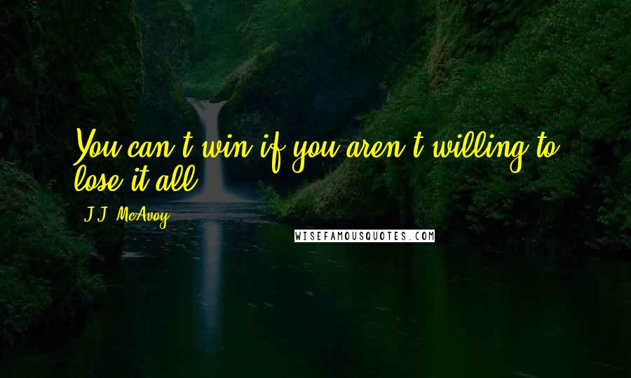 J.J. McAvoy quotes: You can't win if you aren't willing to lose it all.