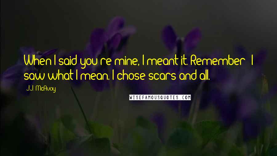 J.J. McAvoy quotes: When I said you're mine, I meant it. Remember? I saw what I mean. I chose scars and all.