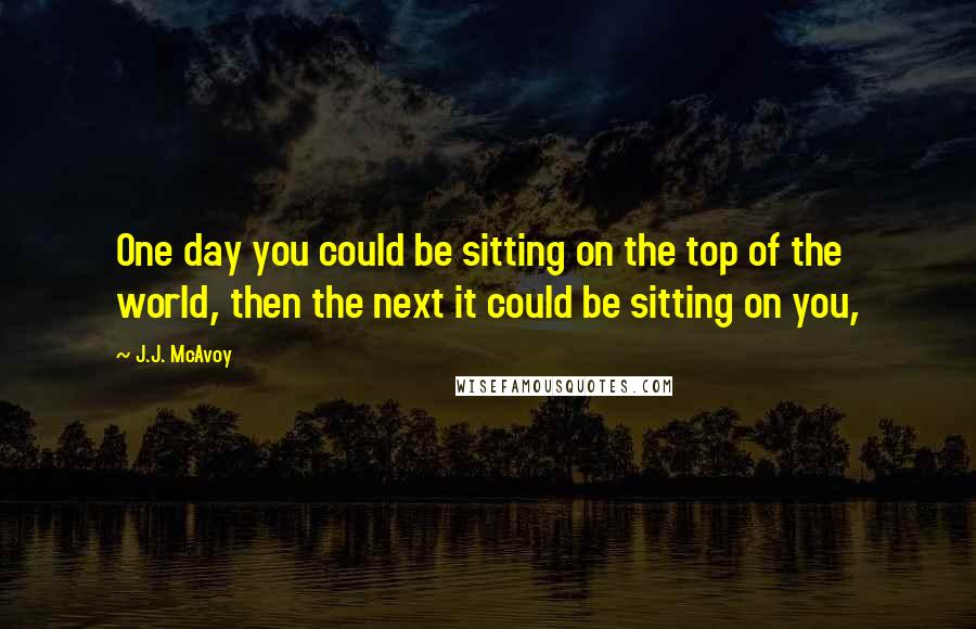 J.J. McAvoy quotes: One day you could be sitting on the top of the world, then the next it could be sitting on you,