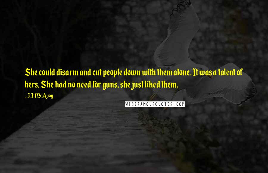 J.J. McAvoy quotes: She could disarm and cut people down with them alone. It was a talent of hers. She had no need for guns, she just liked them.