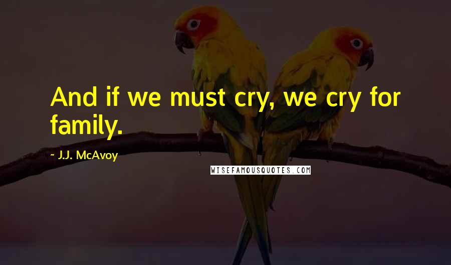 J.J. McAvoy quotes: And if we must cry, we cry for family.