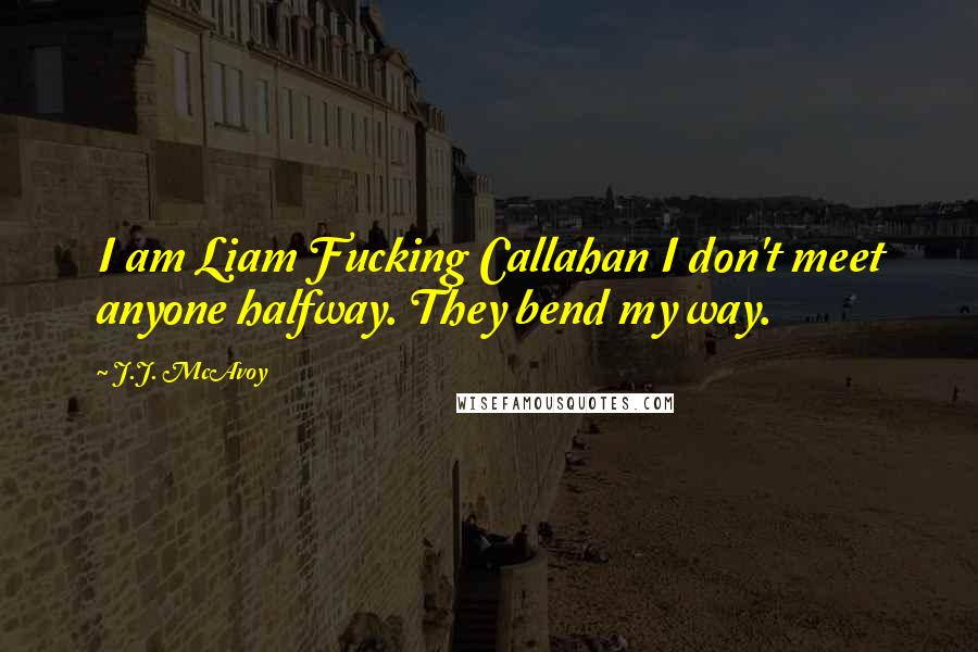 J.J. McAvoy quotes: I am Liam Fucking Callahan I don't meet anyone halfway. They bend my way.