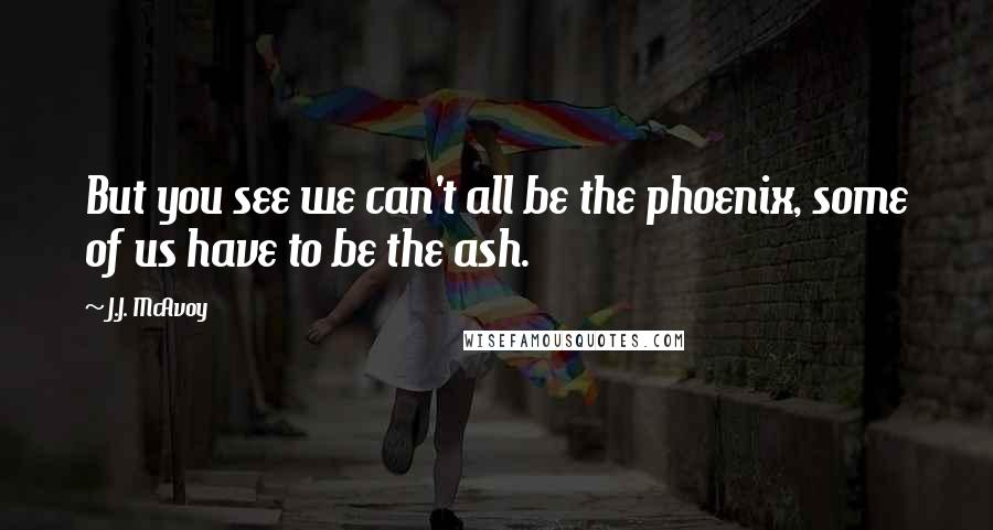 J.J. McAvoy quotes: But you see we can't all be the phoenix, some of us have to be the ash.