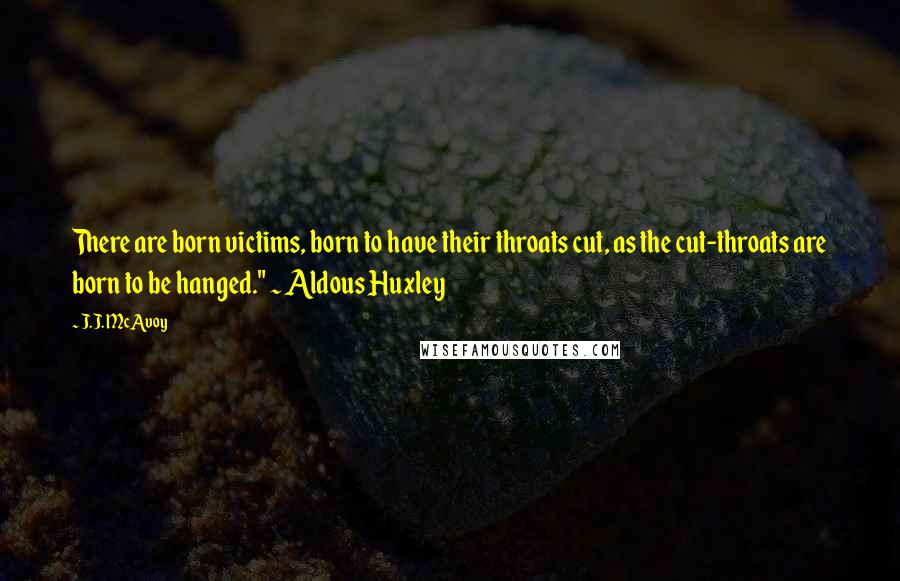 """J.J. McAvoy quotes: There are born victims, born to have their throats cut, as the cut-throats are born to be hanged."""" ~ Aldous Huxley"""