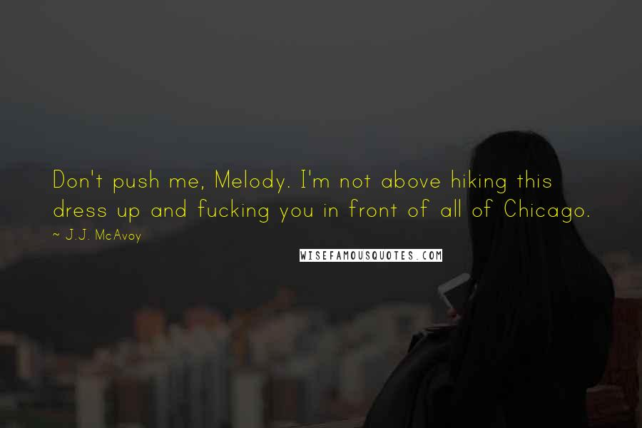 J.J. McAvoy quotes: Don't push me, Melody. I'm not above hiking this dress up and fucking you in front of all of Chicago.