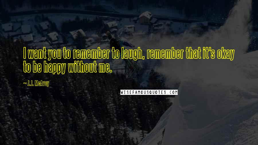 J.J. McAvoy quotes: I want you to remember to laugh, remember that it's okay to be happy without me.
