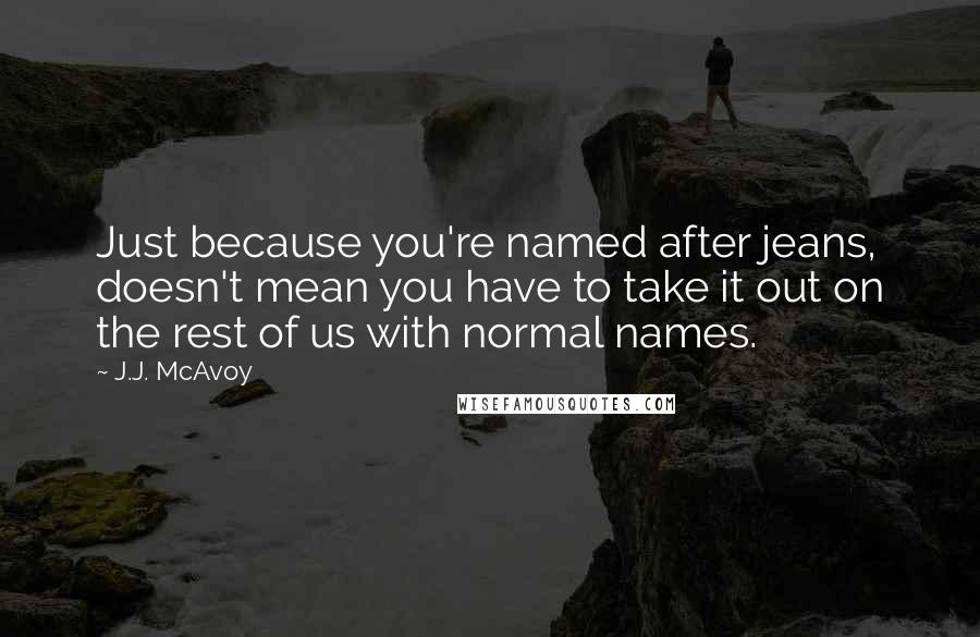 J.J. McAvoy quotes: Just because you're named after jeans, doesn't mean you have to take it out on the rest of us with normal names.