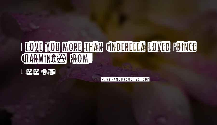 J.J. McAvoy quotes: I love you more than Cinderella loved Prince Charming. From: