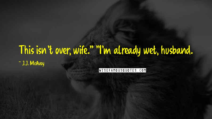 """J.J. McAvoy quotes: This isn't over, wife."""" """"I'm already wet, husband."""