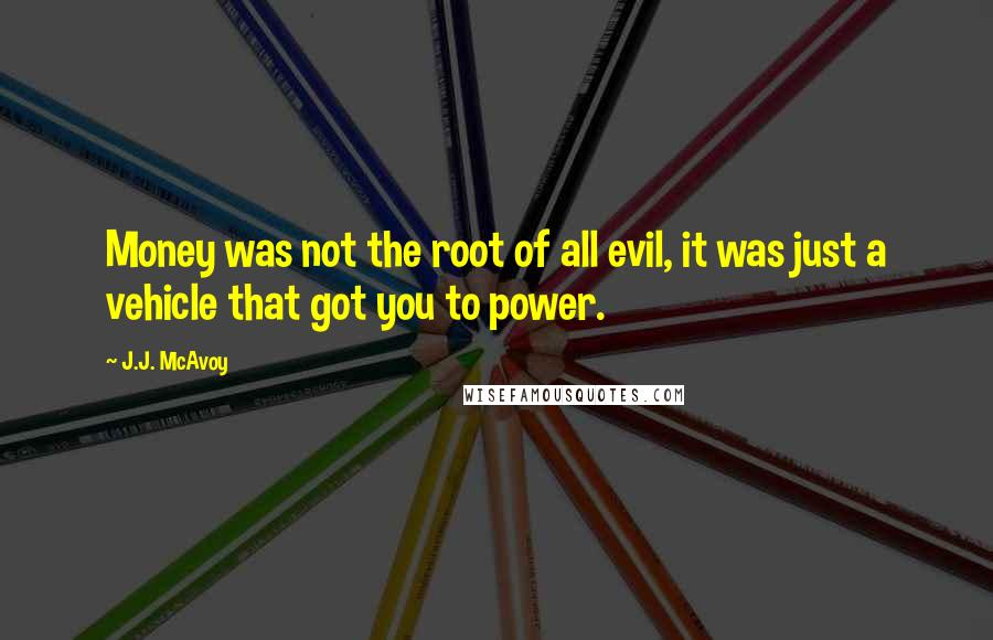 J.J. McAvoy quotes: Money was not the root of all evil, it was just a vehicle that got you to power.