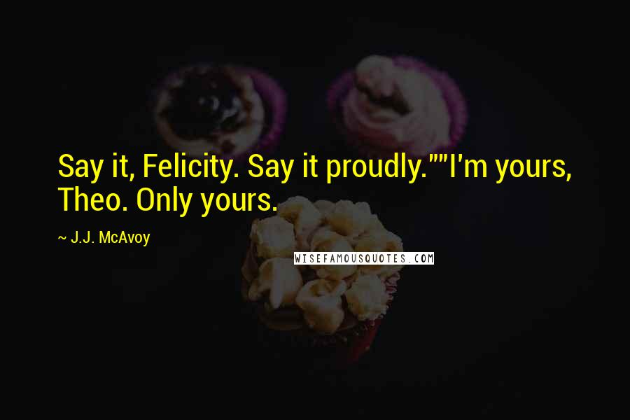 """J.J. McAvoy quotes: Say it, Felicity. Say it proudly.""""""""I'm yours, Theo. Only yours."""