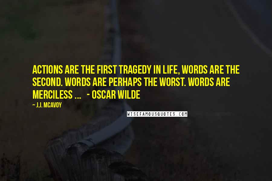J.J. McAvoy quotes: Actions are the first tragedy in life, words are the second. Words are perhaps the worst. Words are merciless ... - Oscar Wilde