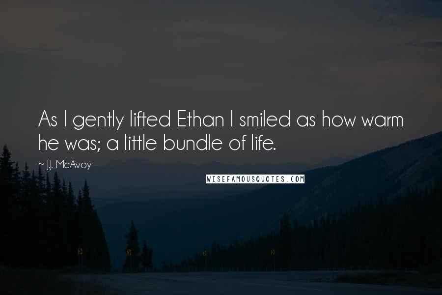 J.J. McAvoy quotes: As I gently lifted Ethan I smiled as how warm he was; a little bundle of life.