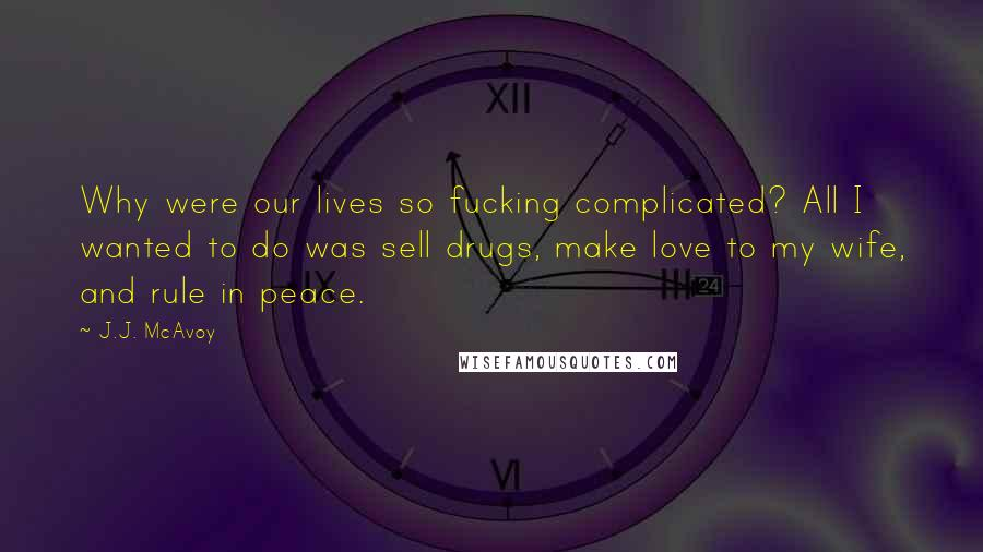 J.J. McAvoy quotes: Why were our lives so fucking complicated? All I wanted to do was sell drugs, make love to my wife, and rule in peace.