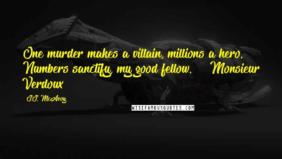 "J.J. McAvoy quotes: One murder makes a villain, millions a hero. Numbers sanctify, my good fellow."" ~ Monsieur Verdoux"
