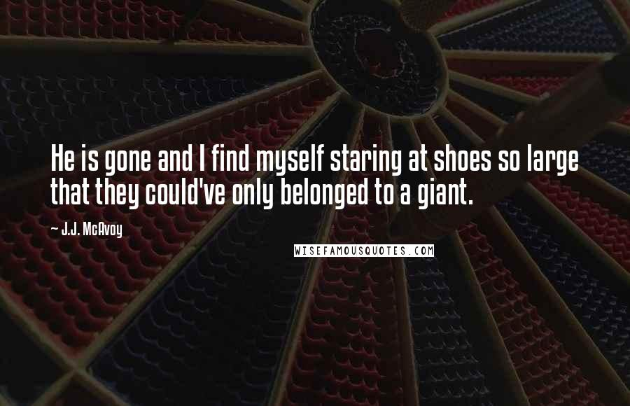 J.J. McAvoy quotes: He is gone and I find myself staring at shoes so large that they could've only belonged to a giant.