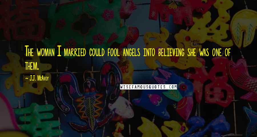 J.J. McAvoy quotes: The woman I married could fool angels into believing she was one of them.