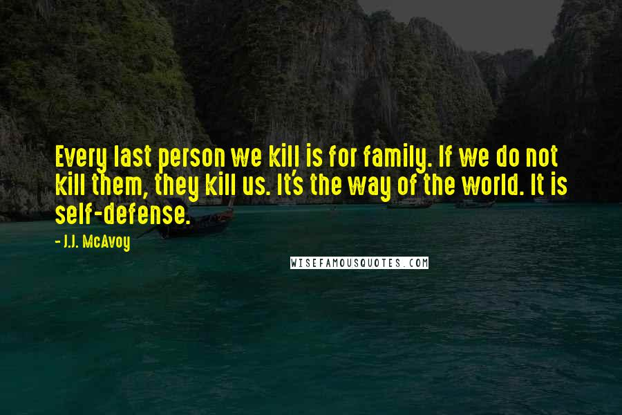 J.J. McAvoy quotes: Every last person we kill is for family. If we do not kill them, they kill us. It's the way of the world. It is self-defense.