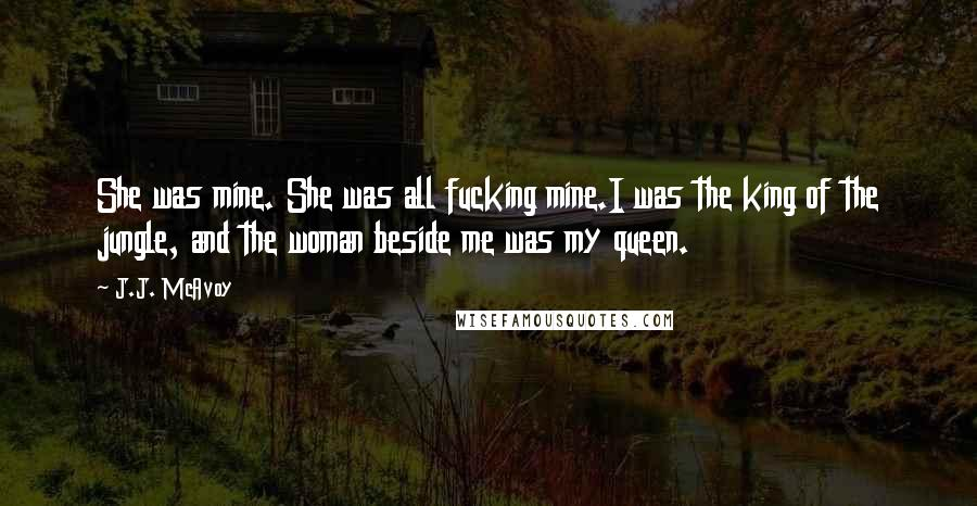 J.J. McAvoy quotes: She was mine. She was all fucking mine.I was the king of the jungle, and the woman beside me was my queen.