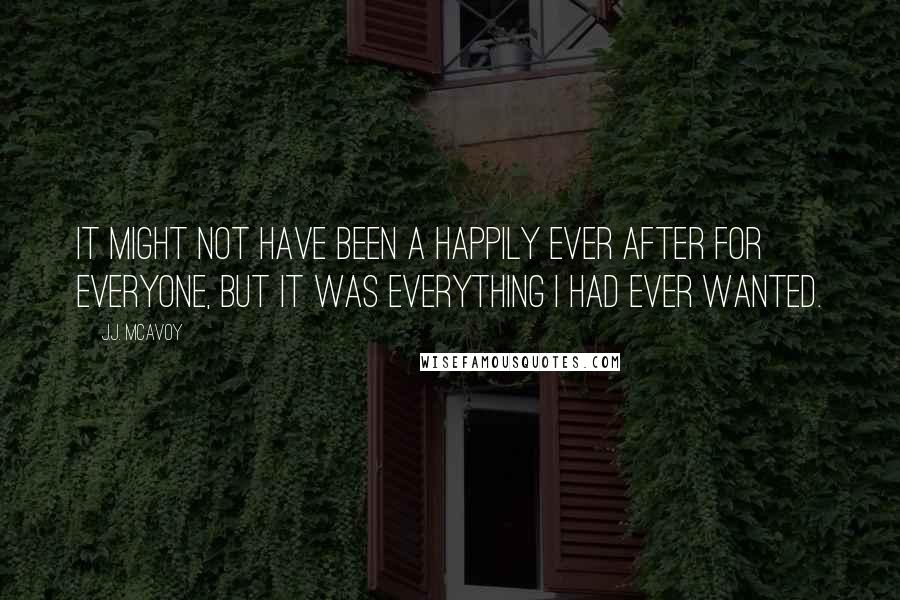 J.J. McAvoy quotes: It might not have been a happily ever after for everyone, but it was everything I had ever wanted.