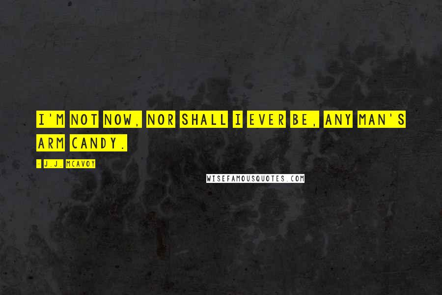 J.J. McAvoy quotes: I'm not now, nor shall I ever be, any man's arm candy.