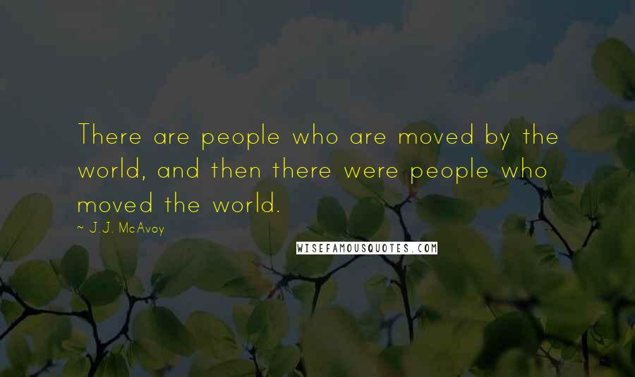 J.J. McAvoy quotes: There are people who are moved by the world, and then there were people who moved the world.