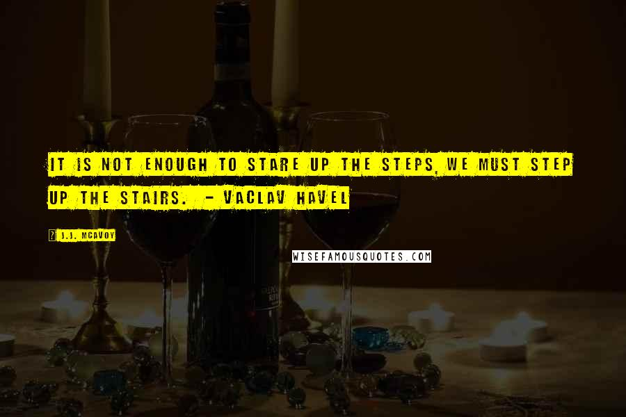 J.J. McAvoy quotes: It is not enough to stare up the steps, we must step up the stairs. - Vaclav Havel