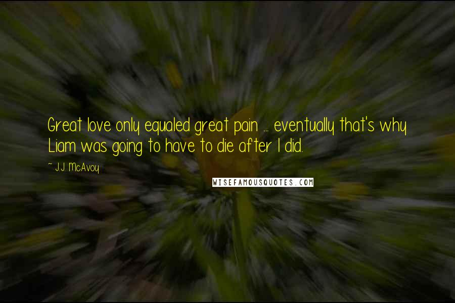 J.J. McAvoy quotes: Great love only equaled great pain ... eventually that's why Liam was going to have to die after I did.