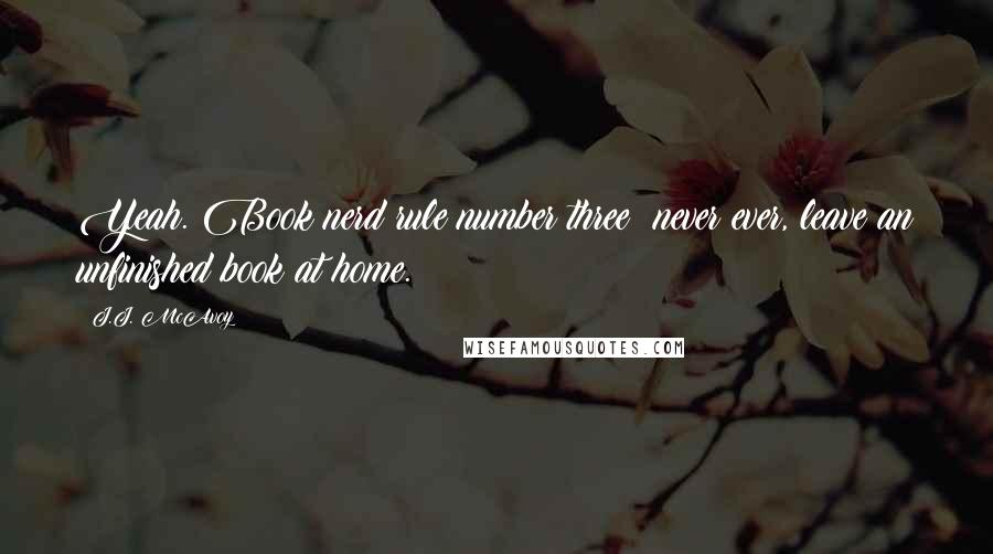 J.J. McAvoy quotes: Yeah. Book nerd rule number three: never ever, leave an unfinished book at home.