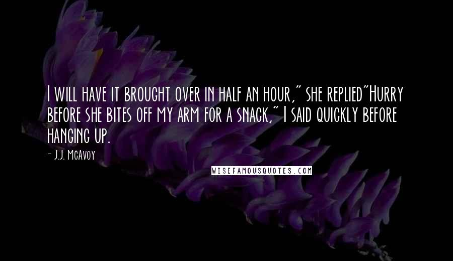 """J.J. McAvoy quotes: I will have it brought over in half an hour,"""" she replied""""Hurry before she bites off my arm for a snack,"""" I said quickly before hanging up."""