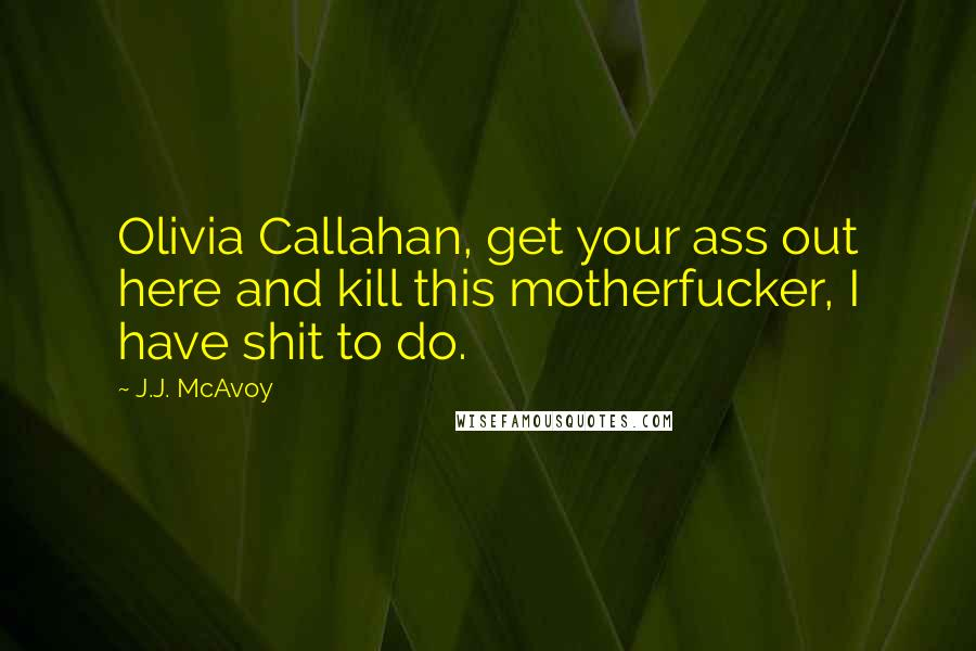 J.J. McAvoy quotes: Olivia Callahan, get your ass out here and kill this motherfucker, I have shit to do.