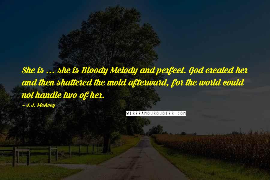 J.J. McAvoy quotes: She is ... she is Bloody Melody and perfect. God created her and then shattered the mold afterward, for the world could not handle two of her.