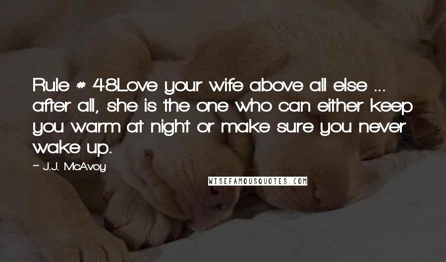 J.J. McAvoy quotes: Rule # 48Love your wife above all else ... after all, she is the one who can either keep you warm at night or make sure you never wake up.