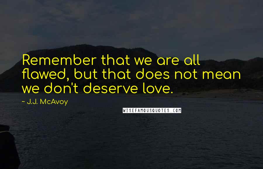 J.J. McAvoy quotes: Remember that we are all flawed, but that does not mean we don't deserve love.