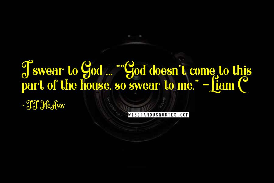 """J.J. McAvoy quotes: I swear to God ... """"""""God doesn't come to this part of the house, so swear to me."""" -Liam C"""