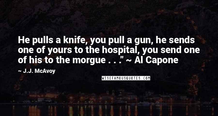 """J.J. McAvoy quotes: He pulls a knife, you pull a gun, he sends one of yours to the hospital, you send one of his to the morgue . . ."""" ~ Al Capone"""