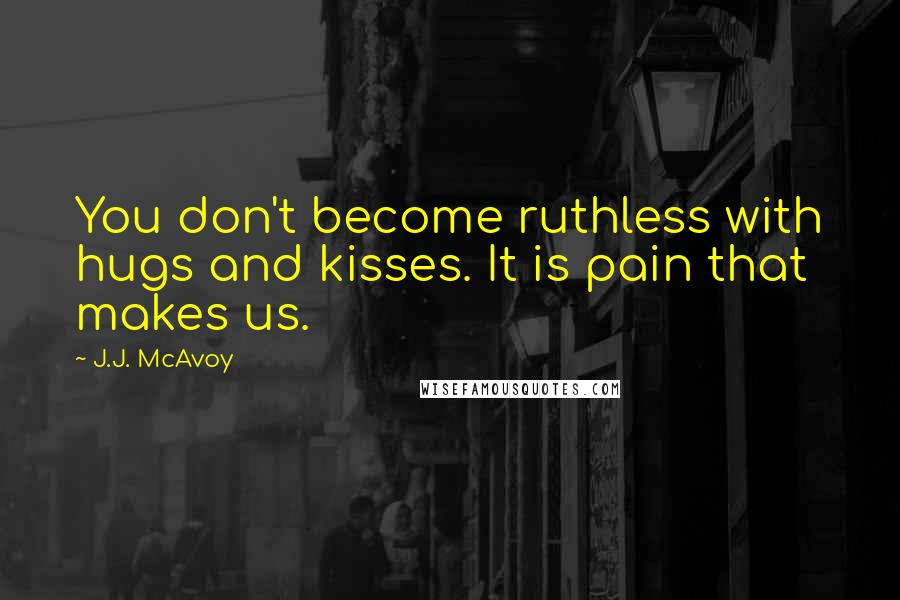 J.J. McAvoy quotes: You don't become ruthless with hugs and kisses. It is pain that makes us.